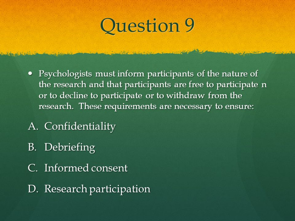 Question 9 Psychologists must inform participants of the nature of the research and that participants are free to participate n or to decline to parti