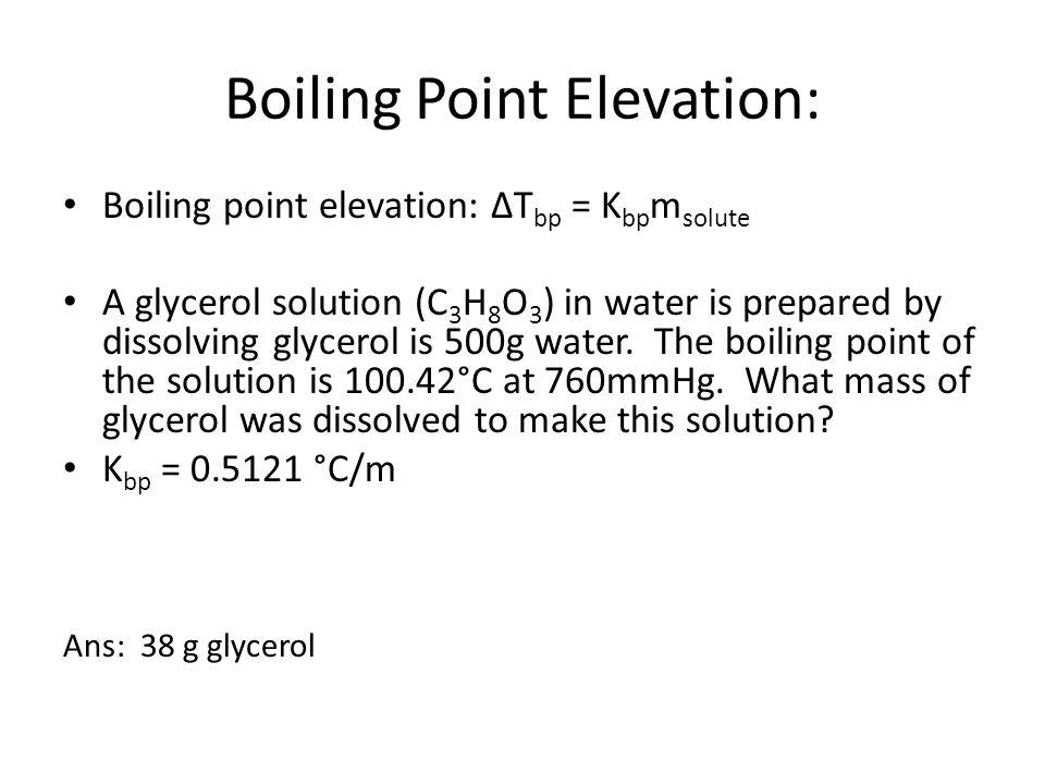 Boiling Point Elevation: Boiling point elevation: ΔT bp = K bp m solute A glycerol solution (C 3 H 8 O 3 ) in water is prepared by dissolving glycerol is 500g water.