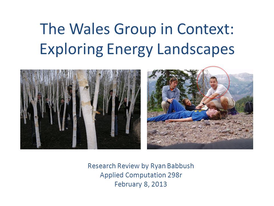 The Wales Group in Context: Exploring Energy Landscapes Research Review by Ryan Babbush Applied Computation 298r February 8, 2013