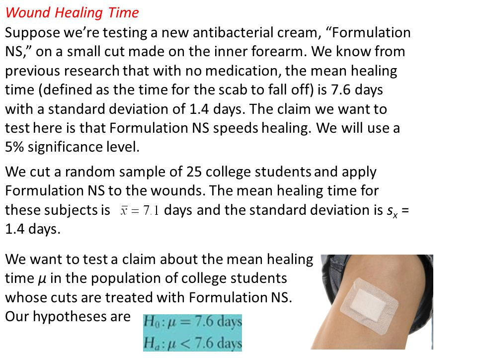 """Wound Healing Time Suppose we're testing a new antibacterial cream, """"Formulation NS,"""" on a small cut made on the inner forearm. We know from previous"""