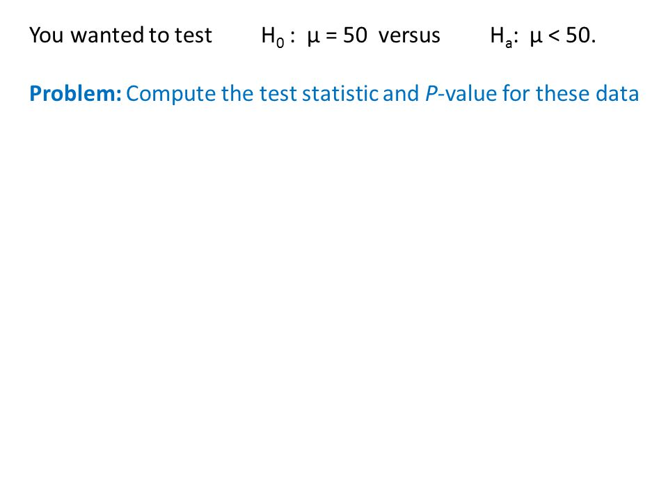 You wanted to test H 0 : µ = 50 versus H a : µ < 50. Problem: Compute the test statistic and P-value for these data