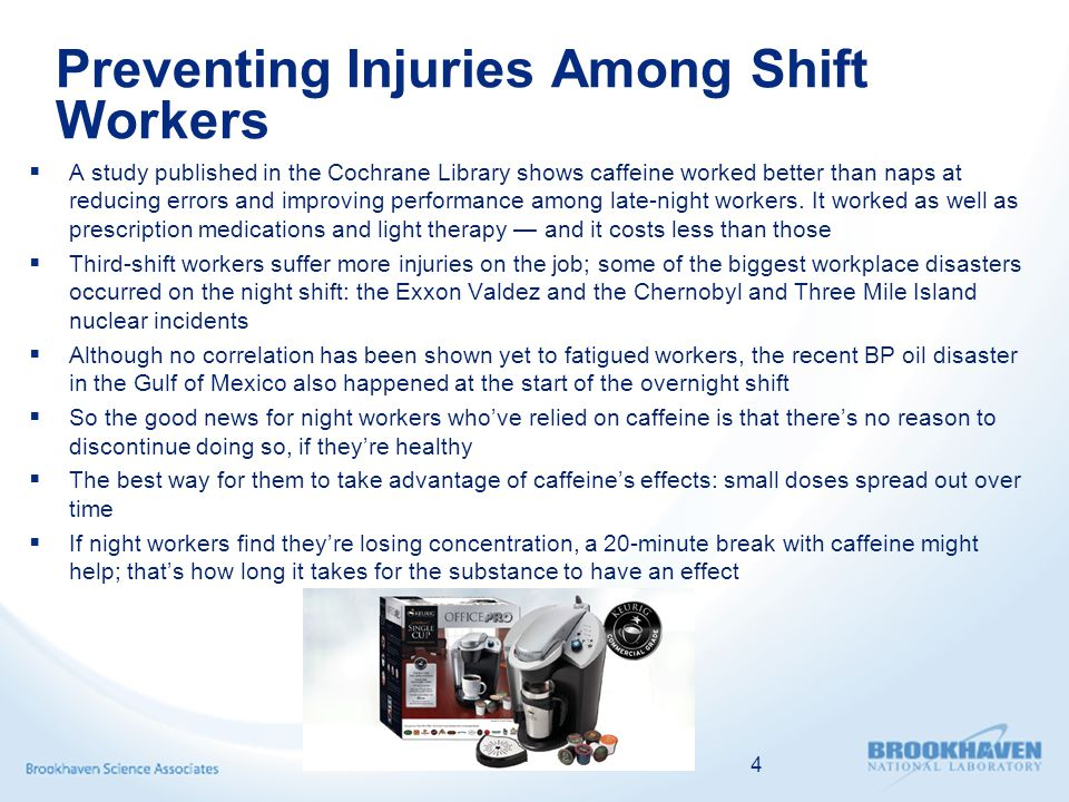 Preventing Injuries Among Shift Workers  A study published in the Cochrane Library shows caffeine worked better than naps at reducing errors and improving performance among late-night workers.