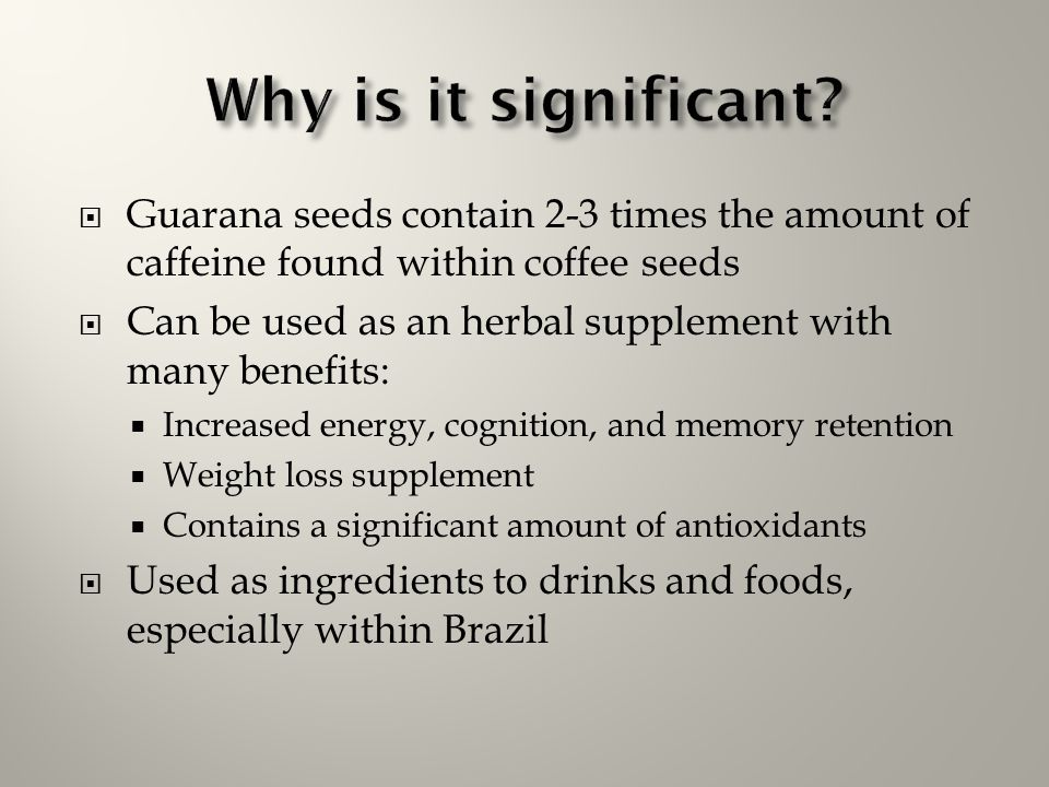  Guarana seeds contain 2-3 times the amount of caffeine found within coffee seeds  Can be used as an herbal supplement with many benefits:  Increas