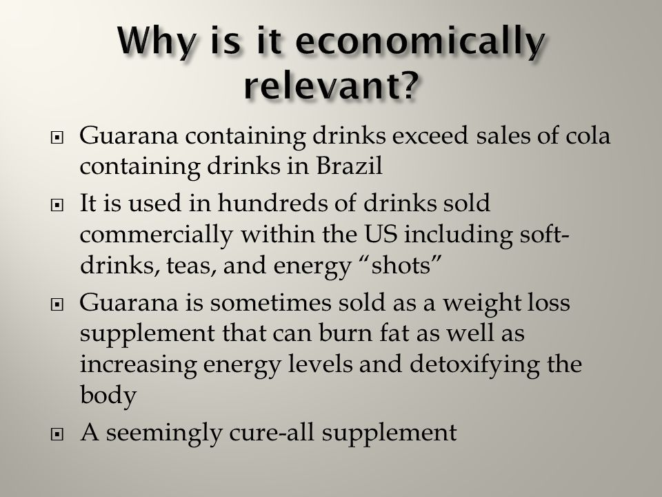  Guarana containing drinks exceed sales of cola containing drinks in Brazil  It is used in hundreds of drinks sold commercially within the US includ