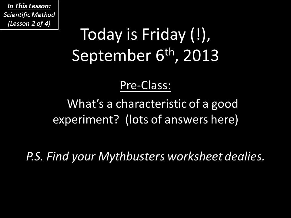 Today is Friday (!), September 6 th, 2013 Pre-Class: What's a characteristic of a good experiment? (lots of answers here) P.S. Find your Mythbusters w