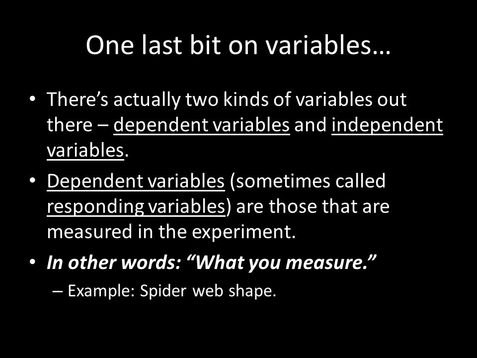 One last bit on variables… There's actually two kinds of variables out there – dependent variables and independent variables. Dependent variables (som