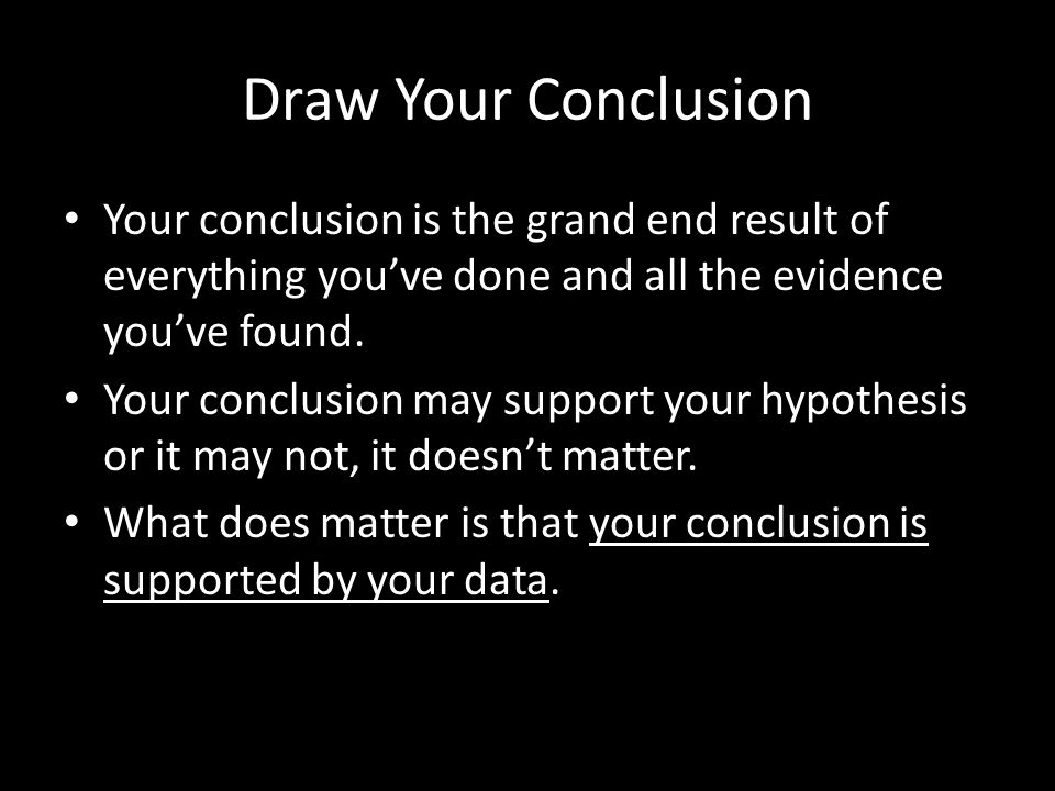 Draw Your Conclusion Your conclusion is the grand end result of everything you've done and all the evidence you've found. Your conclusion may support