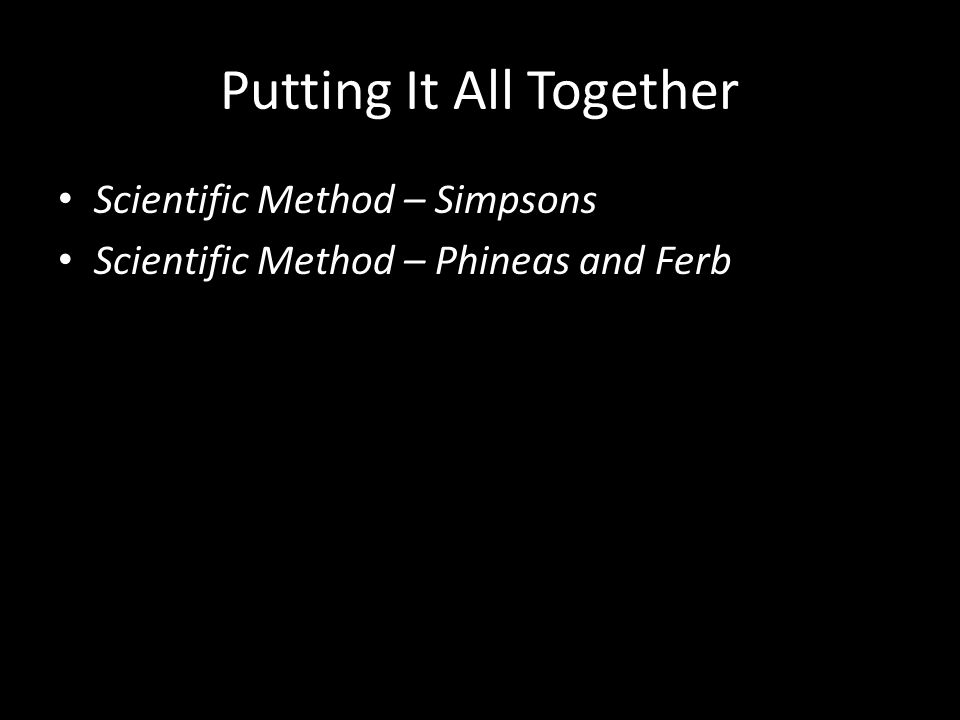 Putting It All Together Scientific Method – Simpsons Scientific Method – Phineas and Ferb