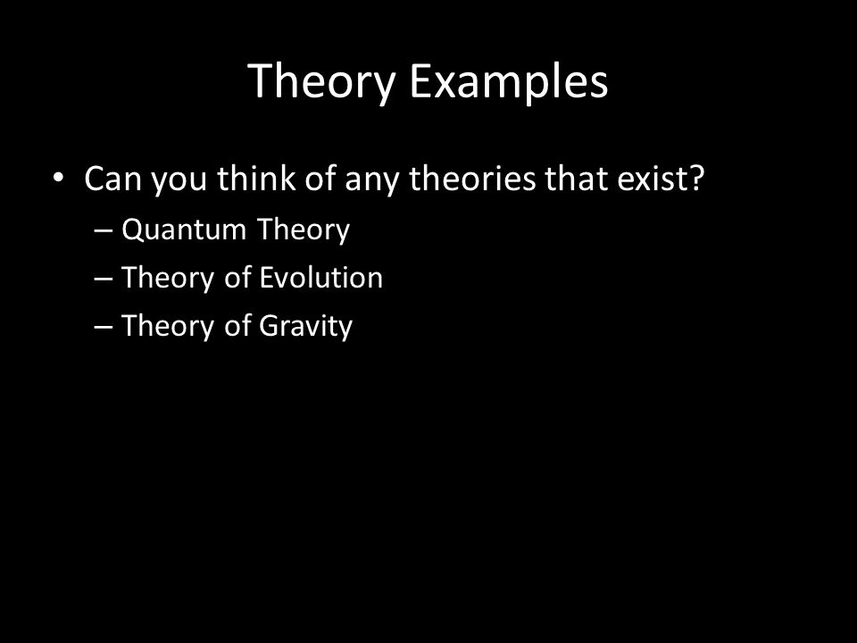 Theory Examples Can you think of any theories that exist? – Quantum Theory – Theory of Evolution – Theory of Gravity