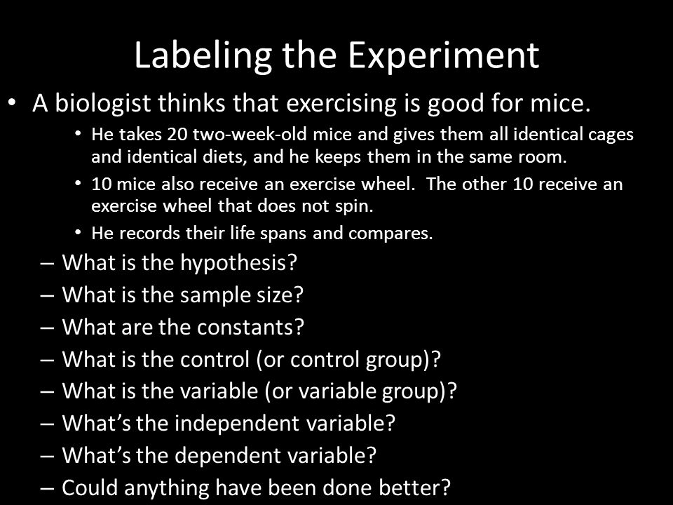 Labeling the Experiment A biologist thinks that exercising is good for mice. He takes 20 two-week-old mice and gives them all identical cages and iden