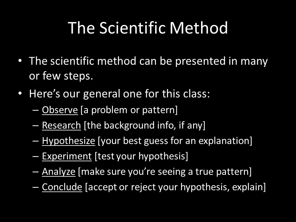 The Scientific Method The scientific method can be presented in many or few steps. Here's our general one for this class: – Observe [a problem or patt