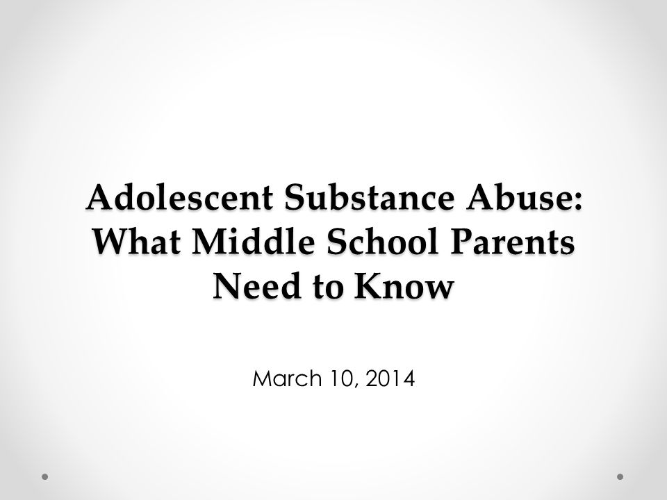 Adolescent Substance Abuse: What Middle School Parents Need to Know March 10, 2014