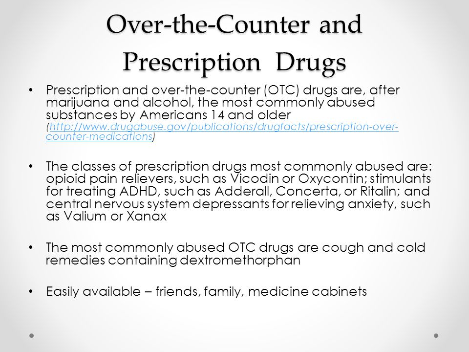 Over-the-Counter and Prescription Drugs Prescription and over-the-counter (OTC) drugs are, after marijuana and alcohol, the most commonly abused substances by Americans 14 and older (http://www.drugabuse.gov/publications/drugfacts/prescription-over- counter-medications)http://www.drugabuse.gov/publications/drugfacts/prescription-over- counter-medications The classes of prescription drugs most commonly abused are: opioid pain relievers, such as Vicodin or Oxycontin; stimulants for treating ADHD, such as Adderall, Concerta, or Ritalin; and central nervous system depressants for relieving anxiety, such as Valium or Xanax The most commonly abused OTC drugs are cough and cold remedies containing dextromethorphan Easily available – friends, family, medicine cabinets
