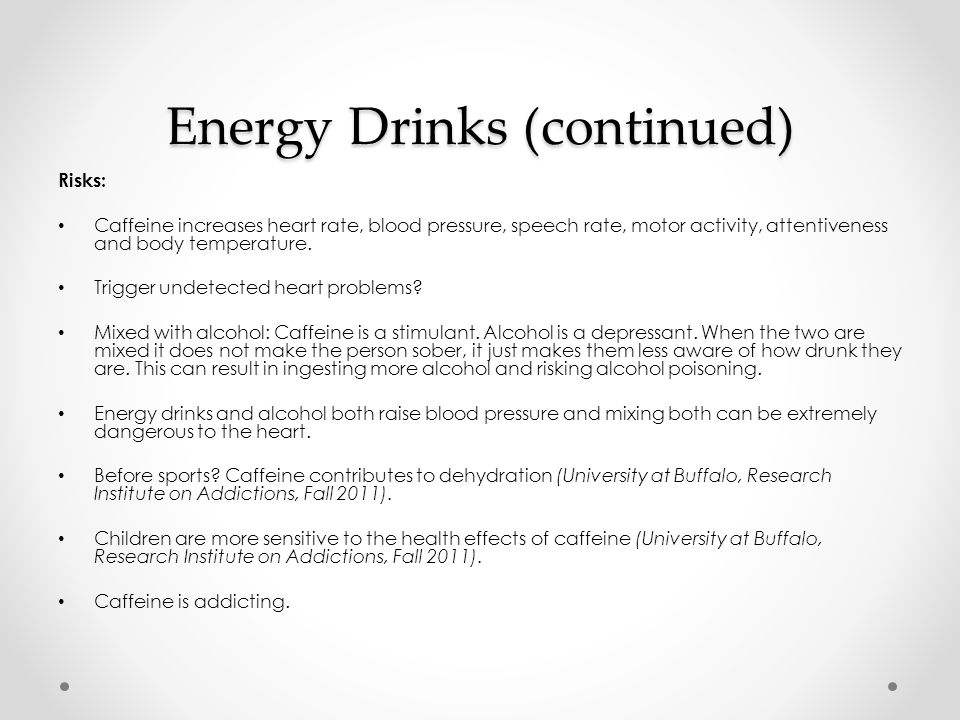 Energy Drinks (continued) Risks: Caffeine increases heart rate, blood pressure, speech rate, motor activity, attentiveness and body temperature.