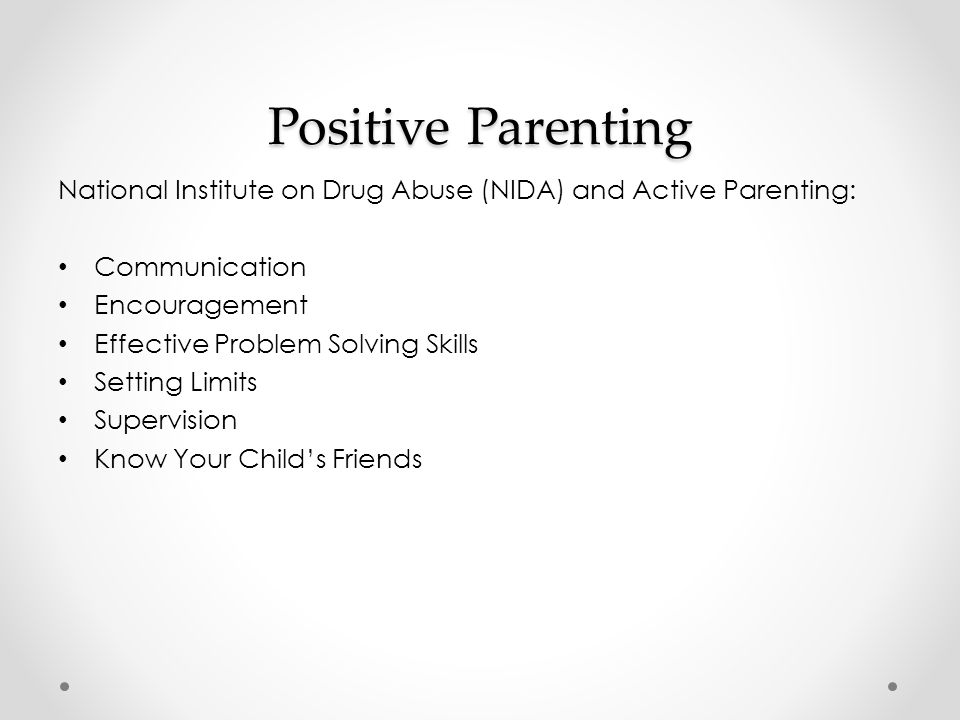 Positive Parenting National Institute on Drug Abuse (NIDA) and Active Parenting: Communication Encouragement Effective Problem Solving Skills Setting Limits Supervision Know Your Child's Friends