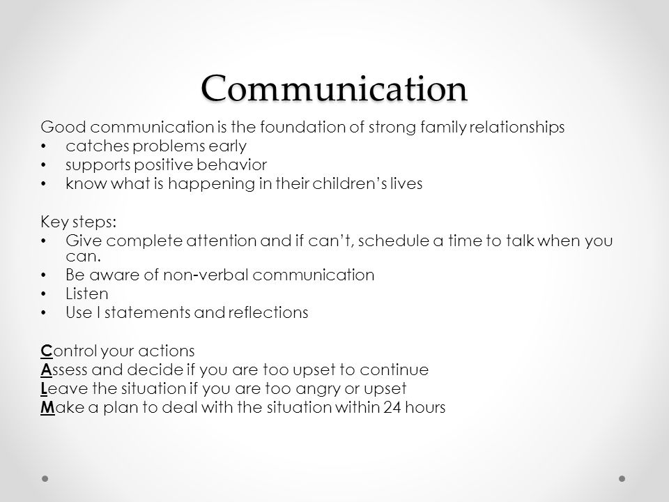 Communication Good communication is the foundation of strong family relationships catches problems early supports positive behavior know what is happening in their children's lives Key steps: Give complete attention and if can't, schedule a time to talk when you can.