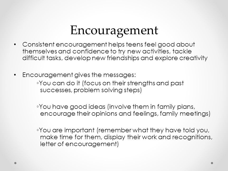 Encouragement Consistent encouragement helps teens feel good about themselves and confidence to try new activities, tackle difficult tasks, develop new friendships and explore creativity Encouragement gives the messages: ◦You can do it (focus on their strengths and past successes, problem solving steps) ◦You have good ideas (involve them in family plans, encourage their opinions and feelings, family meetings) ◦You are important (remember what they have told you, make time for them, display their work and recognitions, letter of encouragement)