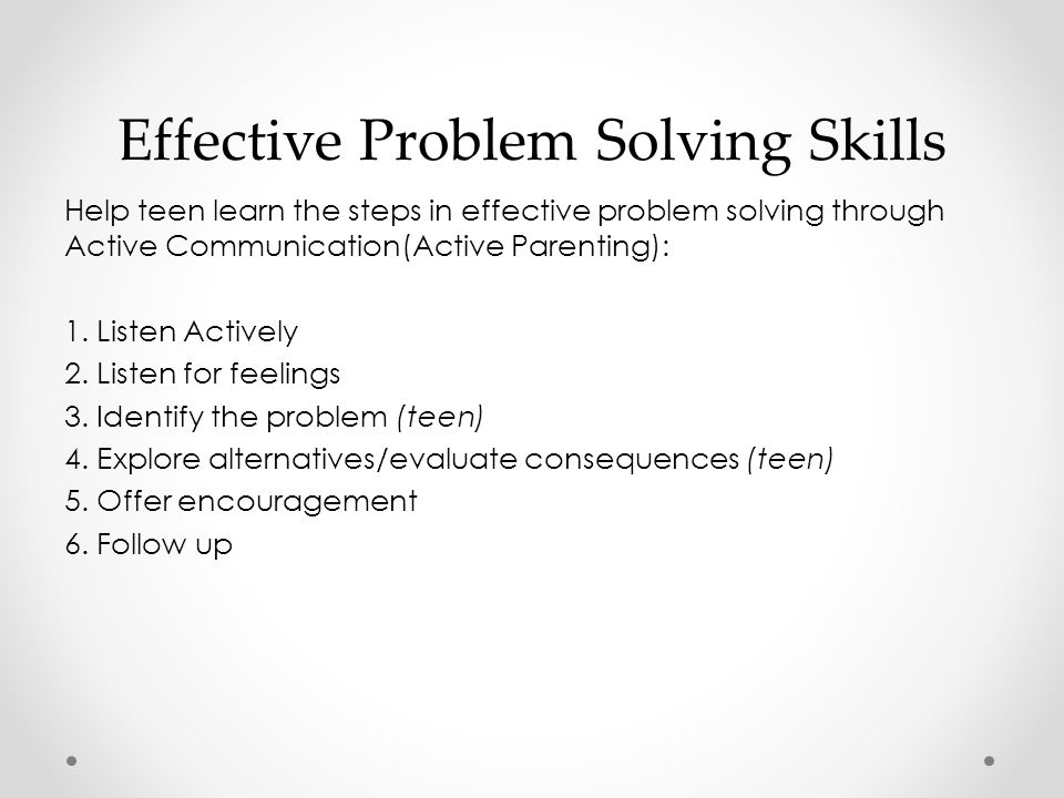 Effective Problem Solving Skills Help teen learn the steps in effective problem solving through Active Communication(Active Parenting): 1.