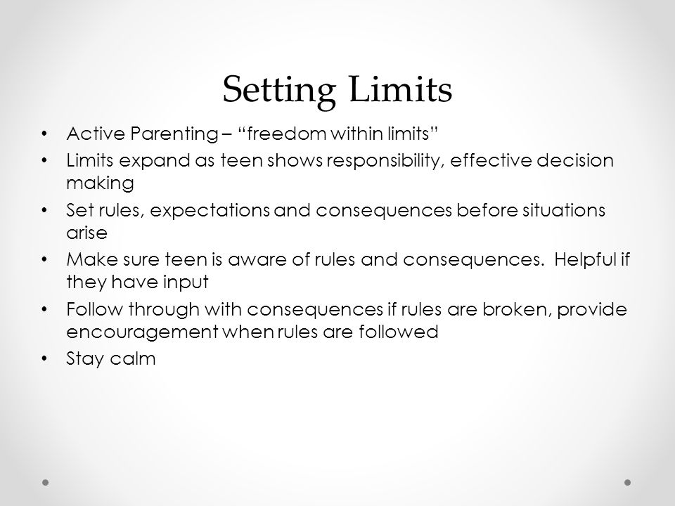 Setting Limits Active Parenting – freedom within limits Limits expand as teen shows responsibility, effective decision making Set rules, expectations and consequences before situations arise Make sure teen is aware of rules and consequences.