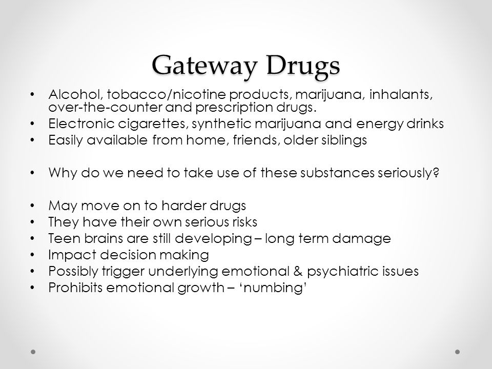 Gateway Drugs Alcohol, tobacco/nicotine products, marijuana, inhalants, over-the-counter and prescription drugs.
