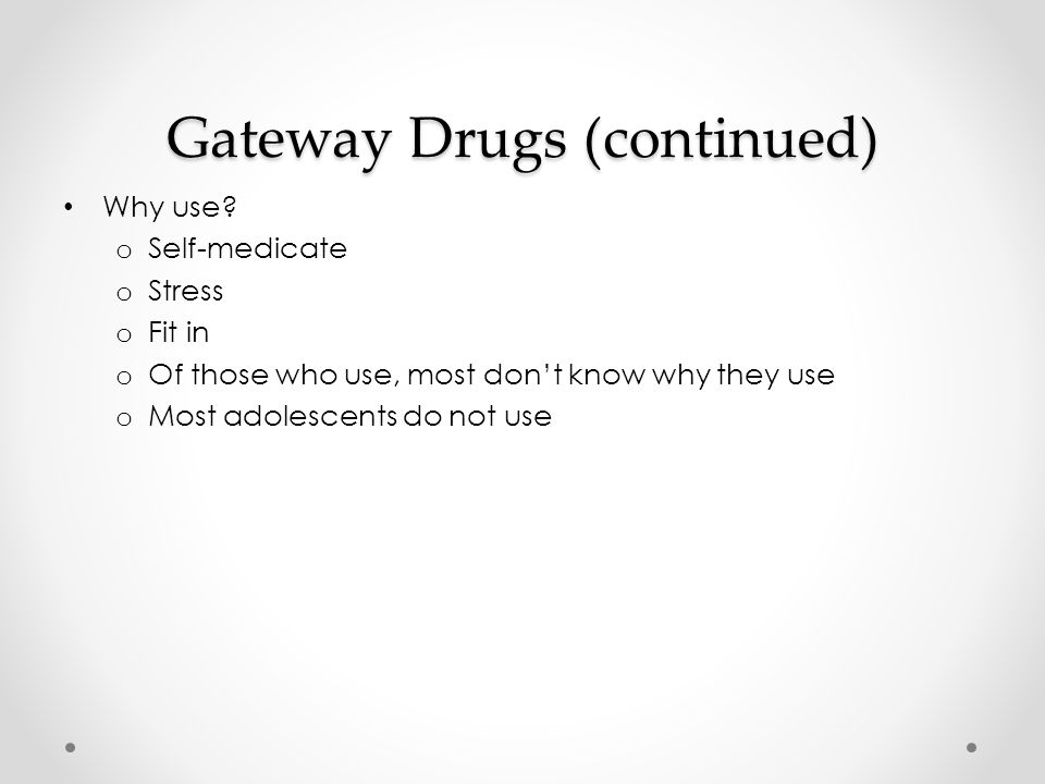 Gateway Drugs (continued) Why use.