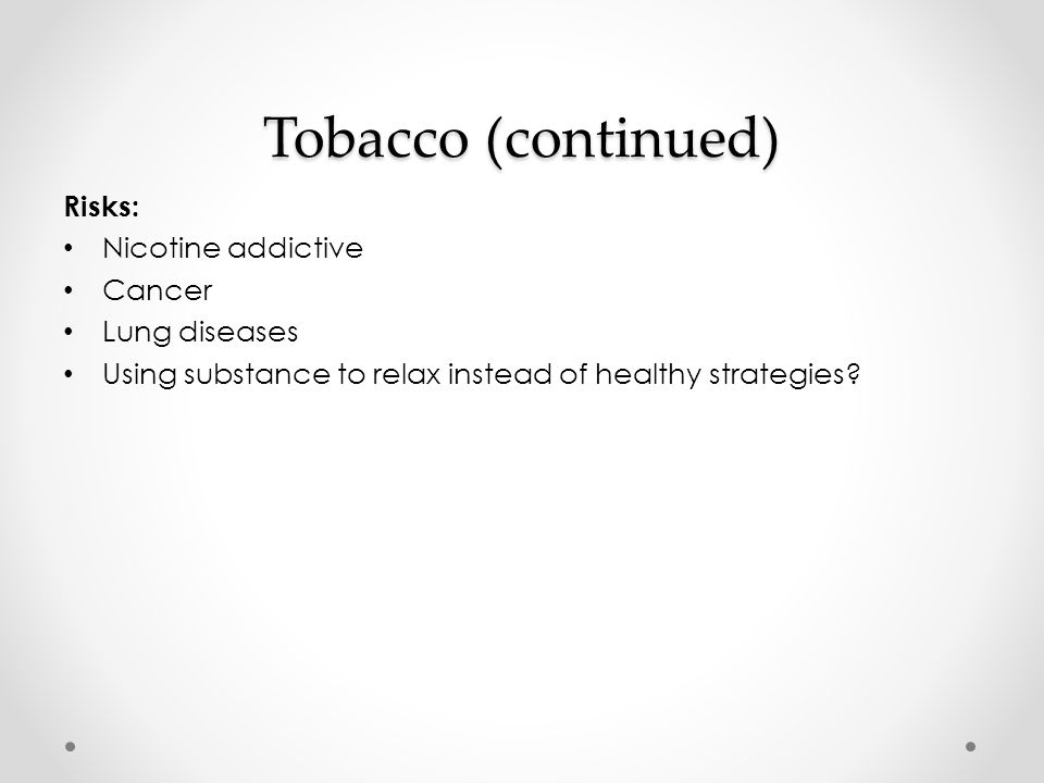 Tobacco (continued) Risks: Nicotine addictive Cancer Lung diseases Using substance to relax instead of healthy strategies