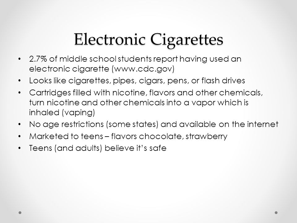 Electronic Cigarettes (continued) Risks: Nicotine is addicting Often use much more nicotine than a cigarette Users may expose themselves to potentially toxic levels of nicotine when refilling the cartridges.