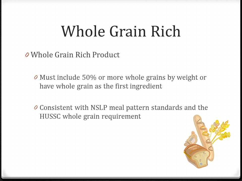 Whole Grain Rich 0 Whole Grain Rich Product 0 Must include 50% or more whole grains by weight or have whole grain as the first ingredient 0 Consistent