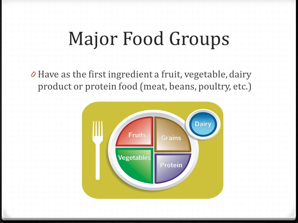 Major Food Groups 0 Have as the first ingredient a fruit, vegetable, dairy product or protein food (meat, beans, poultry, etc.)