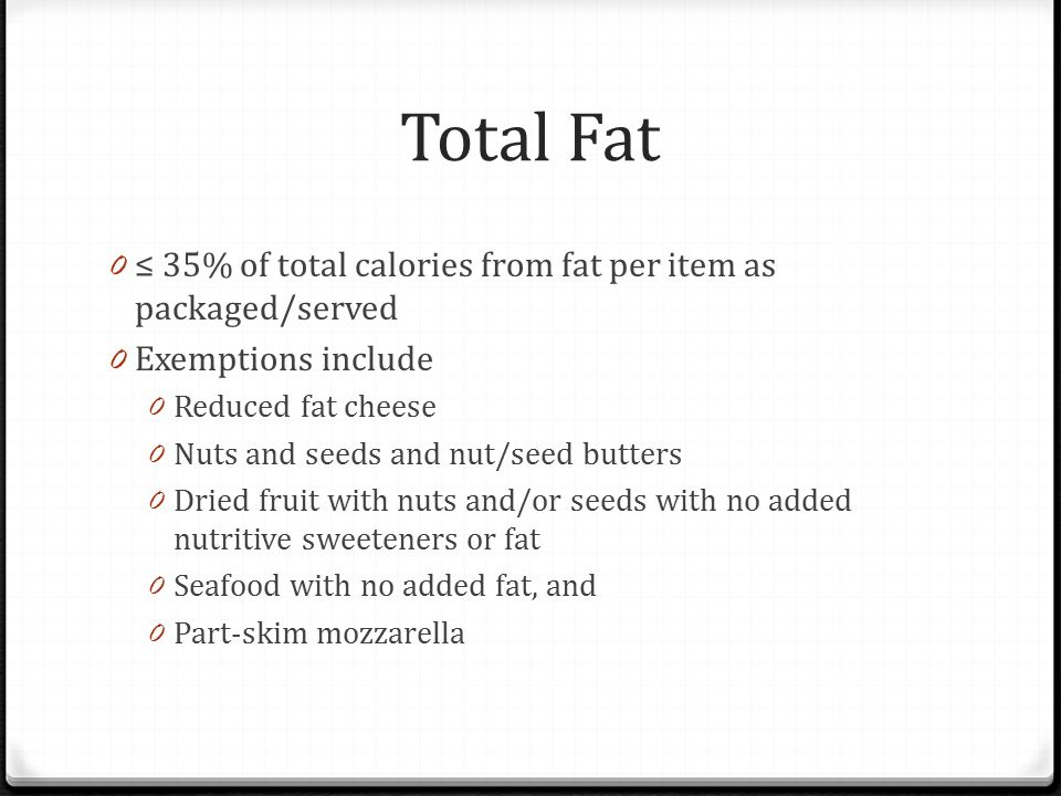 Total Fat 0 ≤ 35% of total calories from fat per item as packaged/served 0 Exemptions include 0 Reduced fat cheese 0 Nuts and seeds and nut/seed butters 0 Dried fruit with nuts and/or seeds with no added nutritive sweeteners or fat 0 Seafood with no added fat, and 0 Part-skim mozzarella