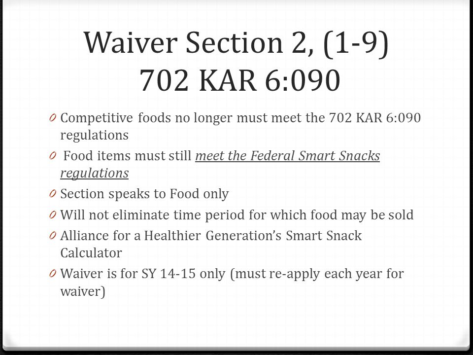 Waiver Section 2, (1-9) 702 KAR 6:090 0 Competitive foods no longer must meet the 702 KAR 6:090 regulations 0 Food items must still meet the Federal Smart Snacks regulations 0 Section speaks to Food only 0 Will not eliminate time period for which food may be sold 0 Alliance for a Healthier Generation's Smart Snack Calculator 0 Waiver is for SY 14-15 only (must re-apply each year for waiver)