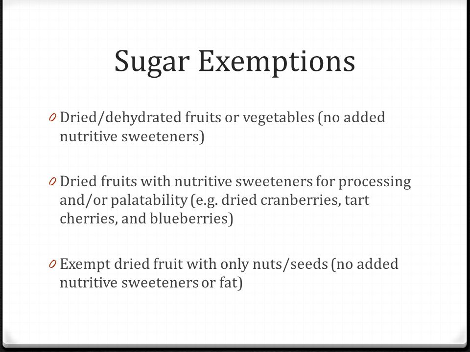 Sugar Exemptions 0 Dried/dehydrated fruits or vegetables (no added nutritive sweeteners) 0 Dried fruits with nutritive sweeteners for processing and/o
