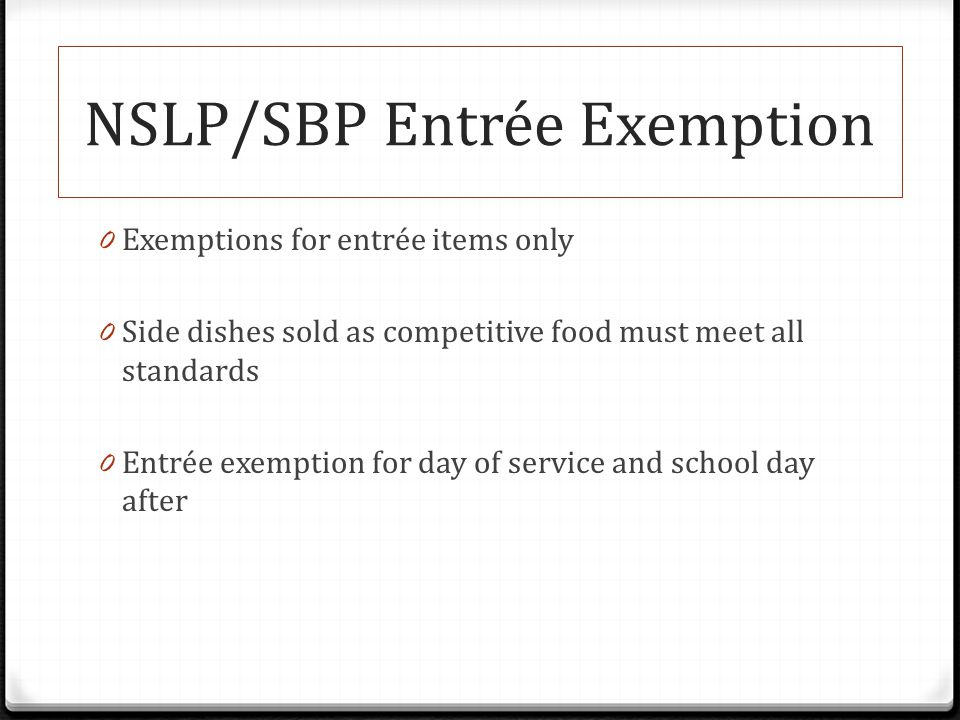 NSLP/SBP Entrée Exemption 0 Exemptions for entrée items only 0 Side dishes sold as competitive food must meet all standards 0 Entrée exemption for day of service and school day after