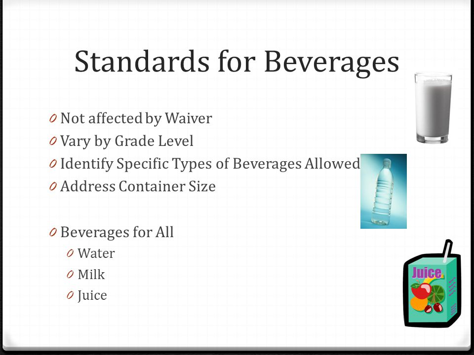 Standards for Beverages 0 Not affected by Waiver 0 Vary by Grade Level 0 Identify Specific Types of Beverages Allowed 0 Address Container Size 0 Bever