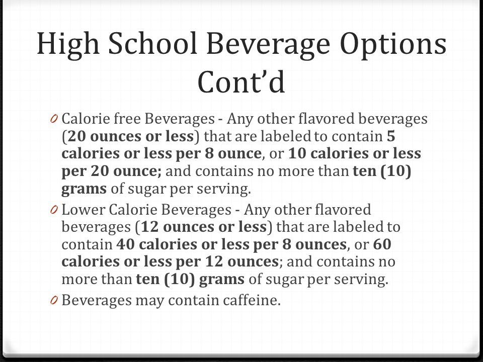 High School Beverage Options Cont'd 0 Calorie free Beverages - Any other flavored beverages (20 ounces or less) that are labeled to contain 5 calories