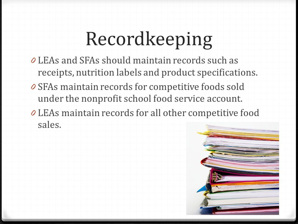 Recordkeeping 0 LEAs and SFAs should maintain records such as receipts, nutrition labels and product specifications.