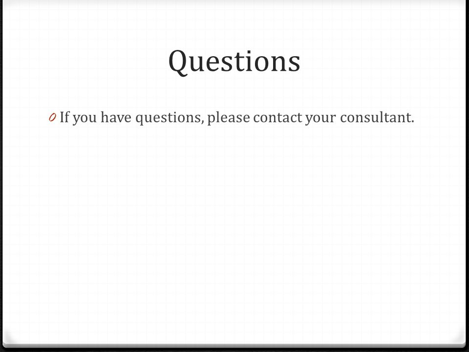 Questions 0 If you have questions, please contact your consultant.
