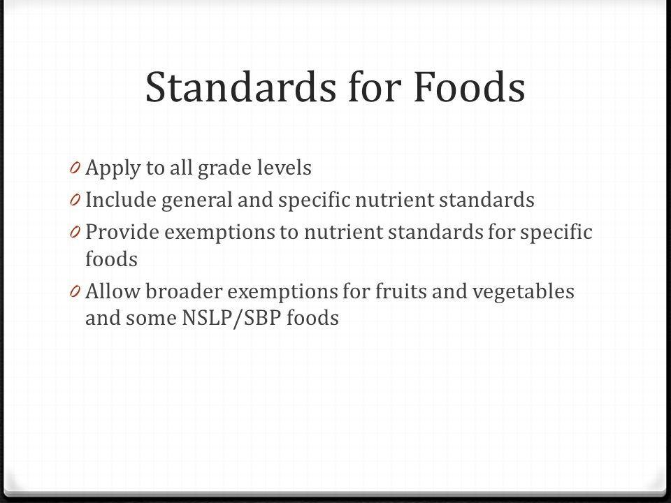 Standards for Foods 0 Apply to all grade levels 0 Include general and specific nutrient standards 0 Provide exemptions to nutrient standards for speci
