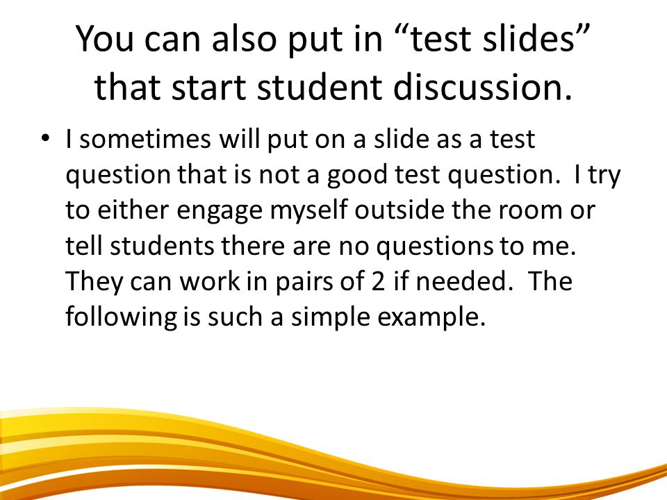 You can also put in test slides that start student discussion.