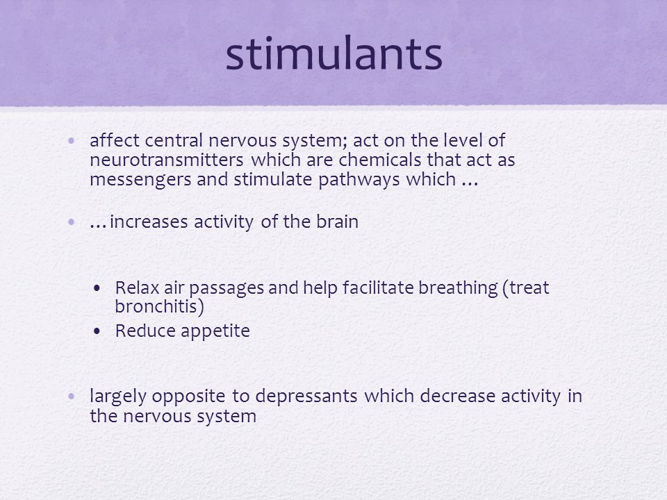 stimulants affect central nervous system; act on the level of neurotransmitters which are chemicals that act as messengers and stimulate pathways whic
