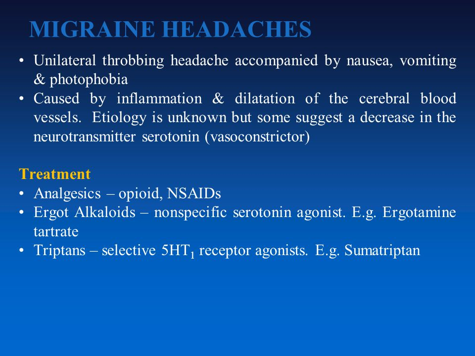 MIGRAINE HEADACHES Unilateral throbbing headache accompanied by nausea, vomiting & photophobia Caused by inflammation & dilatation of the cerebral blood vessels.