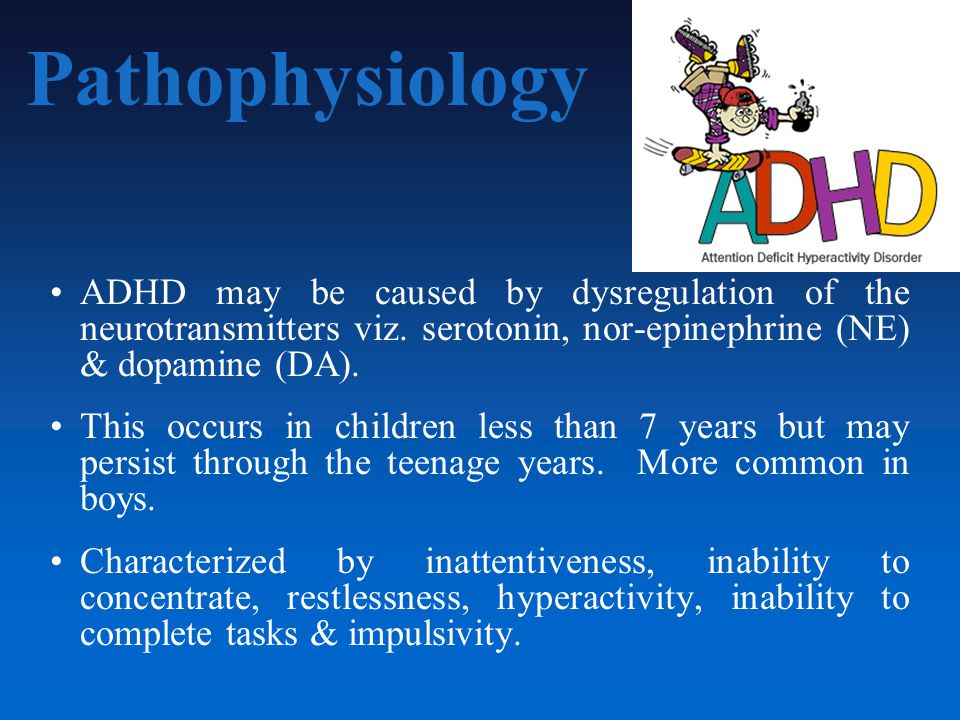 Pathophysiology ADHD may be caused by dysregulation of the neurotransmitters viz.