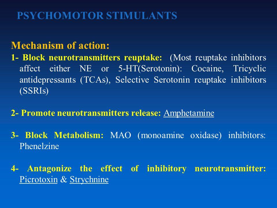 PSYCHOMOTOR STIMULANTS Mechanism of action: 1- Block neurotransmitters reuptake: (Most reuptake inhibitors affect either NE or 5-HT(Serotonin): Cocaine, Tricyclic antidepressants (TCAs), Selective Serotonin reuptake inhibitors (SSRIs) 2- Promote neurotransmitters release: Amphetamine 3- Block Metabolism: MAO (monoamine oxidase) inhibitors: Phenelzine 4- Antagonize the effect of inhibitory neurotransmitter: Picrotoxin & Strychnine