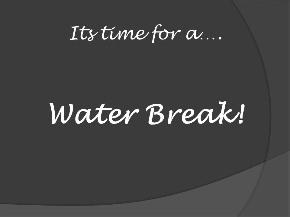Its time for a…. Water Break!