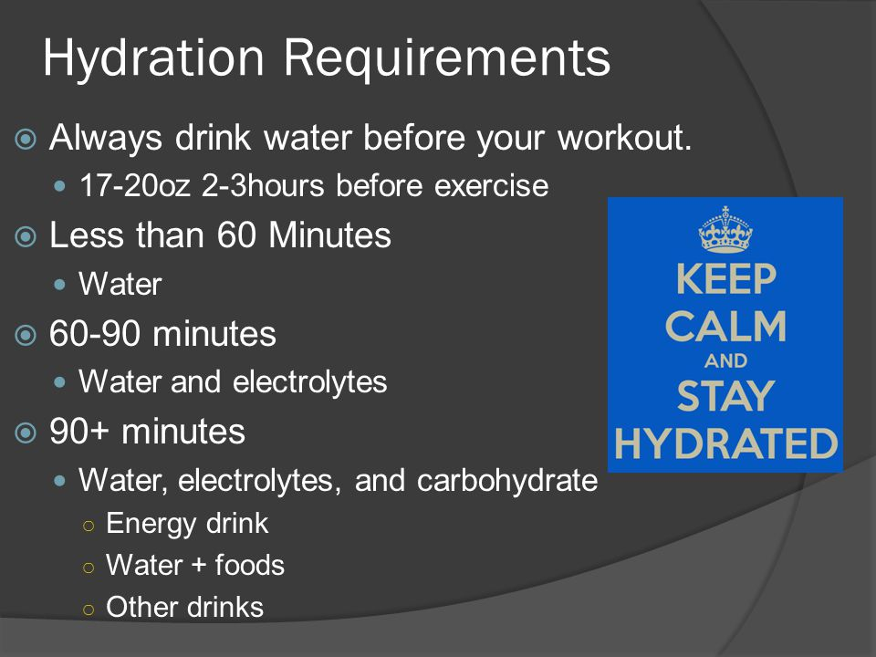 Hydration Requirements  Always drink water before your workout. 17-20oz 2-3hours before exercise  Less than 60 Minutes Water  60-90 minutes Water a