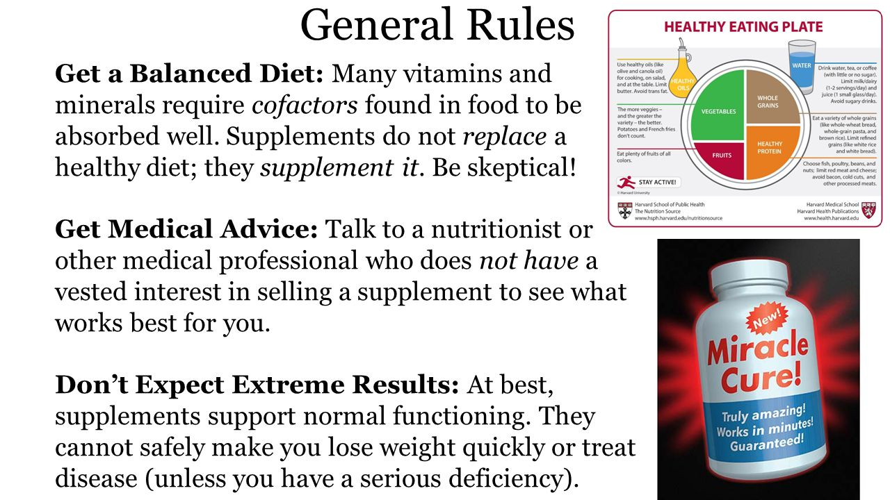 General Rules Get a Balanced Diet: Many vitamins and minerals require cofactors found in food to be absorbed well.