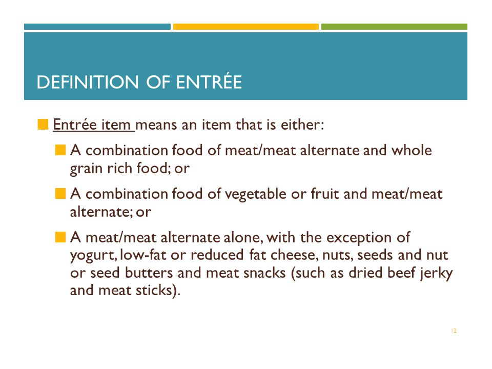 DEFINITION OF ENTRÉE Entrée item means an item that is either: A combination food of meat/meat alternate and whole grain rich food; or A combination food of vegetable or fruit and meat/meat alternate; or A meat/meat alternate alone, with the exception of yogurt, low-fat or reduced fat cheese, nuts, seeds and nut or seed butters and meat snacks (such as dried beef jerky and meat sticks).