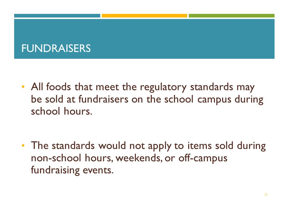 FUNDRAISERS All foods that meet the regulatory standards may be sold at fundraisers on the school campus during school hours.