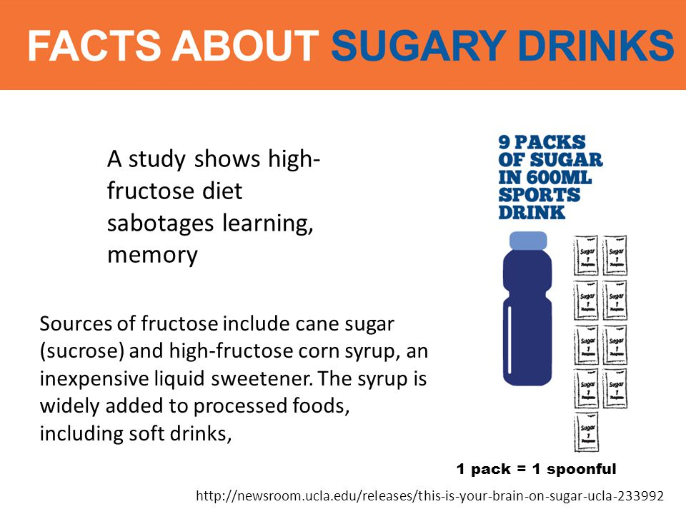 http://newsroom.ucla.edu/releases/this-is-your-brain-on-sugar-ucla-233992 A study shows high- fructose diet sabotages learning, memory Sources of fructose include cane sugar (sucrose) and high-fructose corn syrup, an inexpensive liquid sweetener.