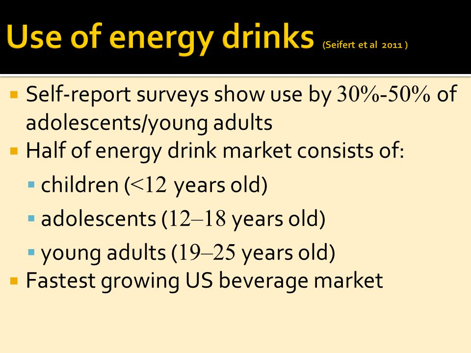  Self-report surveys show use by 30%-50% of adolescents/young adults  Half of energy drink market consists of:  children ( <12 years old)  adolescents ( 12–18 years old)  young adults ( 19–25 years old)  Fastest growing US beverage market